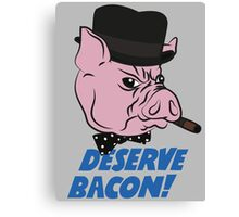 Deserve Bacon! Canvas Print