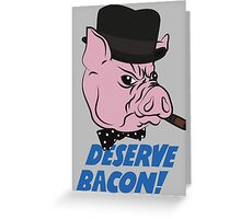 Deserve Bacon! Greeting Card