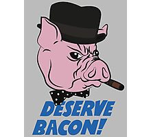 Deserve Bacon! Photographic Print