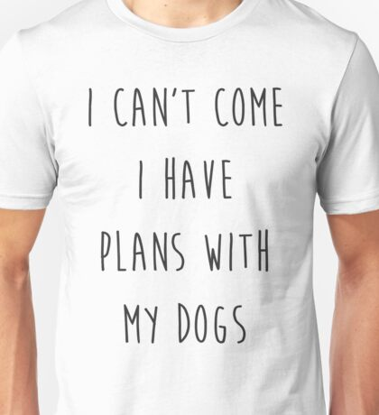 i cant come i have plans with my dogs Unisex T-Shirt