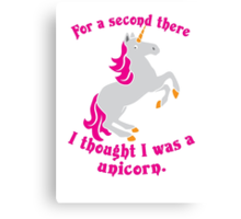For a second there I thought I was a unicorn Canvas Print