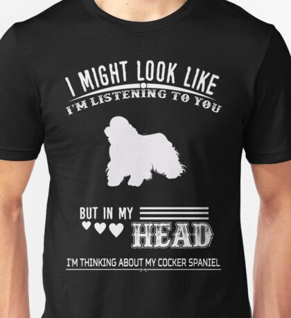 I Might Look Like I Am Listening To You But In My Head I'm Think About My Cocker Spaniel Tshirt Unisex T-Shirt