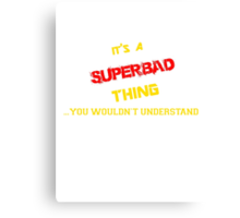 It's a SUPERBAD thing, you wouldn't understand !! Canvas Print