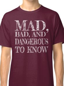"""""""Mad, Bad, and Dangerous to Know"""" Classic T-Shirt"""