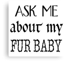 Ask me about my fur baby Canvas Print