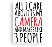 Funny 'All I care about is my camera and like maybe 3 people' t-shirt. What a great gift idea for any camera buff! Photography has never been so fun with this awesome t-shirt and accessories Canvas Print