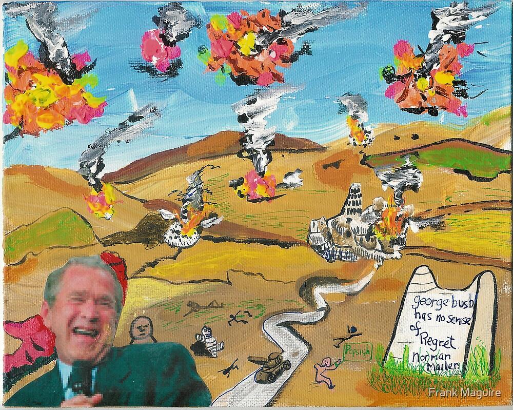 bush has no sense of regret. by Frank Maguire