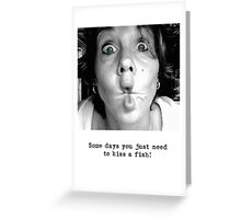 Some Days You Just Need to Kiss a Fish! Greeting Card