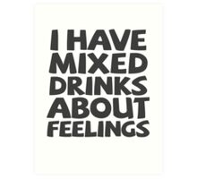 I have mixed drinks about feelings Art Print