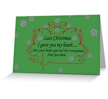Last Christmas I gave you my heart....but your body rejected the transplant and you died Greeting Card