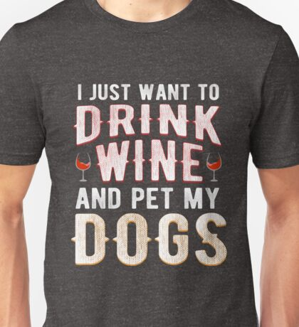 I Just Want To Drink Wine And Pet My Dogs Unisex T-Shirt
