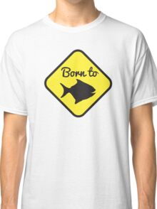 BORN TO FISH in yellow sign Classic T-Shirt