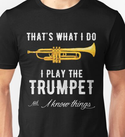 That's what I do I Play the trumpet and i know things Unisex T-Shirt