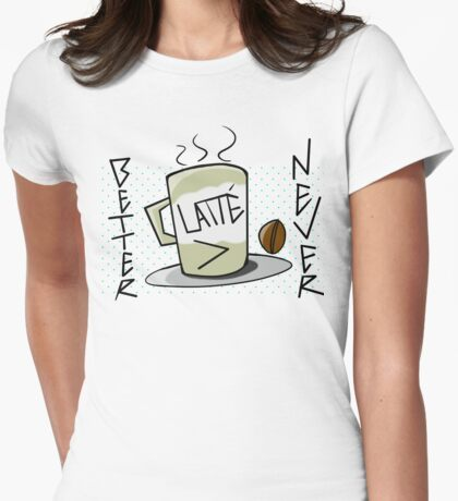 Better Latte Than Never Womens Fitted T-Shirt