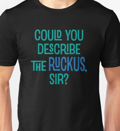 Could You Describe the Ruckus, Sir? Unisex T-Shirt