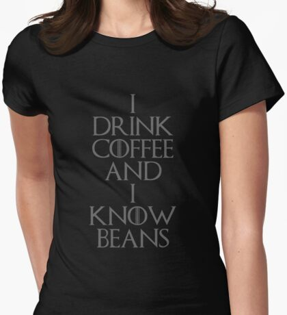 I DRINK COFFEE AND I KNOW BEANS Womens Fitted T-Shirt