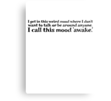 I get in this weird mood where I don't want to talk or be around anyone. I call this mood 'awake' Metal Print