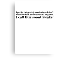 I get in this weird mood where I don't want to talk or be around anyone. I call this mood 'awake' Canvas Print