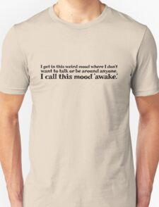 I get in this weird mood where I don't want to talk or be around anyone. I call this mood 'awake' T-Shirt