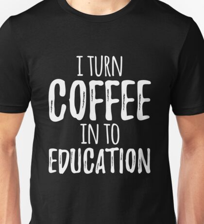 I Turn Coffee In to Education  Unisex T-Shirt