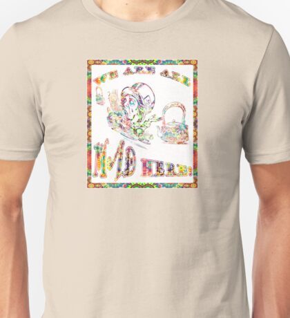 We ARE ALL MAD HERE! Unisex T-Shirt