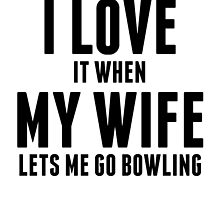 When My Wife Lets Me Go Bowling by kwg2200