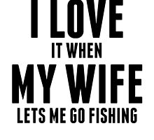 When My Wife Lets Me Go Fishing by kwg2200
