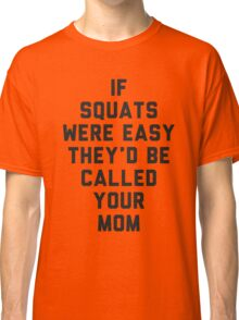 If Squats Were Easy They'd Be Called Your Mom Classic T-Shirt