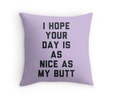 I Hope Your Day is as Nice as My Butt. Throw Pillow