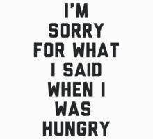 Sorry For What I Said When I was Hungry by radquoteshirts