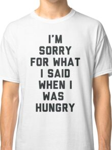 Sorry For What I Said When I was Hungry Classic T-Shirt