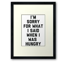 Sorry For What I Said When I was Hungry Framed Print