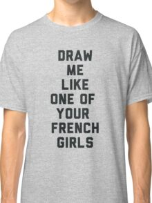 Draw Me Like One of Your French Girls Classic T-Shirt