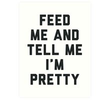 Feed Me and Tell Me I'm Pretty. Art Print