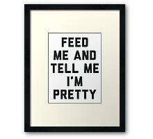 Feed Me and Tell Me I'm Pretty. Framed Print