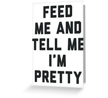 Feed Me and Tell Me I'm Pretty. Greeting Card