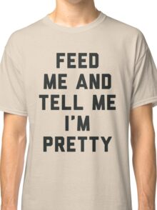 Feed Me and Tell Me I'm Pretty. Classic T-Shirt