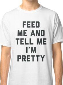 Feed Me and Tell Me I'm Pretty. Classic T-Shirt