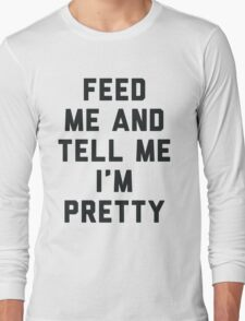 Feed Me and Tell Me I'm Pretty. Long Sleeve T-Shirt