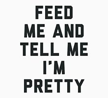 Feed Me and Tell Me I'm Pretty. T-Shirt
