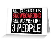 Cool 'All I Care About Is Snowboarding And Maybe Like 3 People' Tshirt, Accessories and Gifts Greeting Card