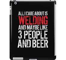Hilarious 'All I Care About Is Welding And Maybe Like 3 People And Beer' Tshirt, Accessories and Gifts iPad Case/Skin