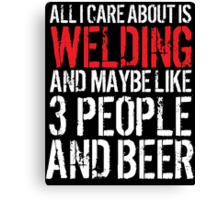 Hilarious 'All I Care About Is Welding And Maybe Like 3 People And Beer' Tshirt, Accessories and Gifts Canvas Print