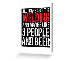 Hilarious 'All I Care About Is Welding And Maybe Like 3 People And Beer' Tshirt, Accessories and Gifts Greeting Card