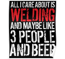 Hilarious 'All I Care About Is Welding And Maybe Like 3 People And Beer' Tshirt, Accessories and Gifts Poster