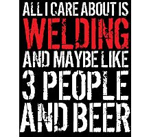 Hilarious 'All I Care About Is Welding And Maybe Like 3 People And Beer' Tshirt, Accessories and Gifts Photographic Print