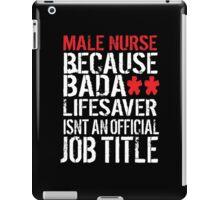 Hilarious 'Male Nurse because Badass Lifesaver Isn't an Official Job Title' Tshirt, Accessories and Gifts iPad Case/Skin