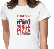I'll be Fitnees Whole Pizza In My Mouth Womens Fitted T-Shirt