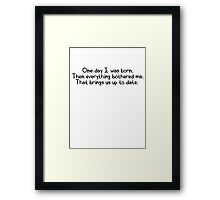 One day I was born. Then everything bothered me. That brings us up to date. Framed Print