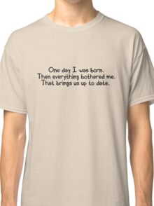 One day I was born. Then everything bothered me. That brings us up to date. Classic T-Shirt